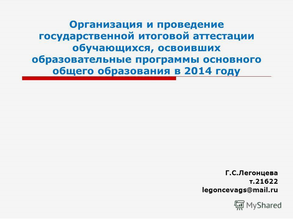 Организация и проведение государственной итоговой аттестации обучающихся, освоивших образовательные программы основного общего образования в 2014 году Г.С.Легонцева т.21622 legoncevags@mail.ru