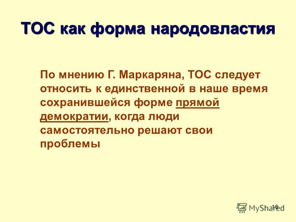 16 ТОС как форма народовластия По мнению Г. Маркаряна, ТОС следует относить к единственной в наше время сохранившейся форме прямой демократии, когда люди самостоятельно решают свои проблемы