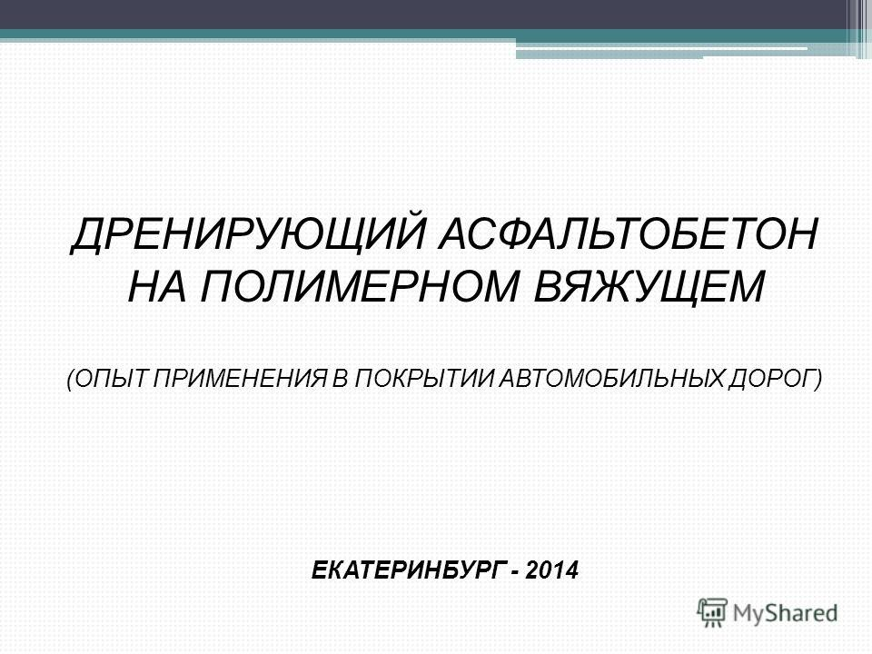 ДРЕНИРУЮЩИЙ АСФАЛЬТОБЕТОН НА ПОЛИМЕРНОМ ВЯЖУЩЕМ (ОПЫТ ПРИМЕНЕНИЯ В ПОКРЫТИИ АВТОМОБИЛЬНЫХ ДОРОГ) ЕКАТЕРИНБУРГ - 2014