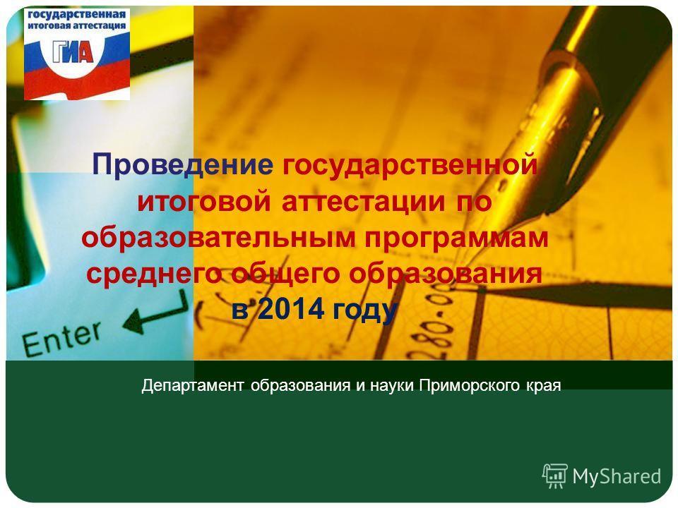 Департамент образования и науки Приморского края Проведение государственной итоговой аттестации по образовательным программам среднего общего образования в 2014 году