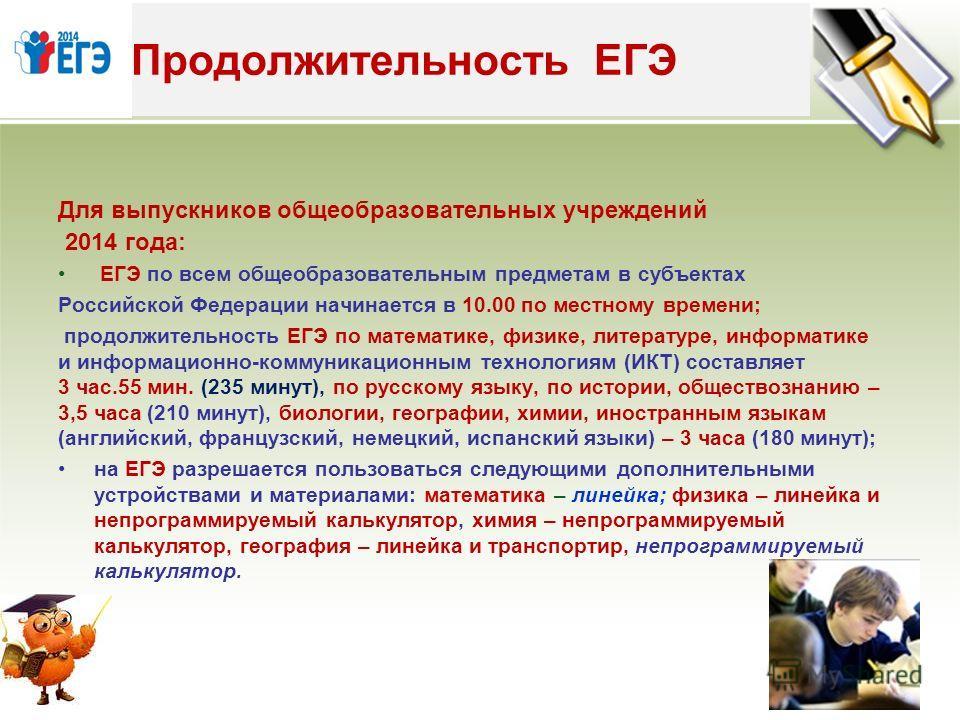 Для выпускников общеобразовательных учреждений 2014 года: ЕГЭ по всем общеобразовательным предметам в субъектах Российской Федерации начинается в 10.00 по местному времени; продолжительность ЕГЭ по математике, физике, литературе, информатике и информ