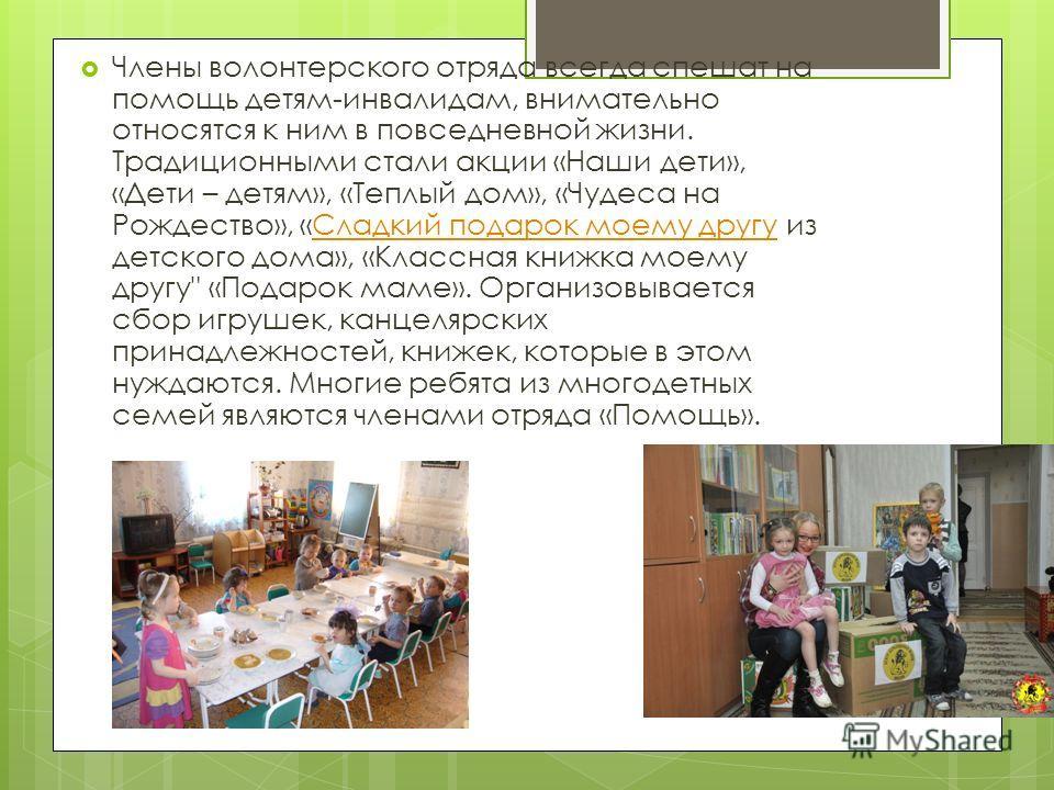 Члены волонтерского отряда всегда спешат на помощь детям-инвалидам, внимательно относятся к ним в повседневной жизни. Традиционными стали акции «Наши дети», «Дети – детям», «Теплый дом», «Чудеса на Рождество», «Сладкий подарок моему другу из детского