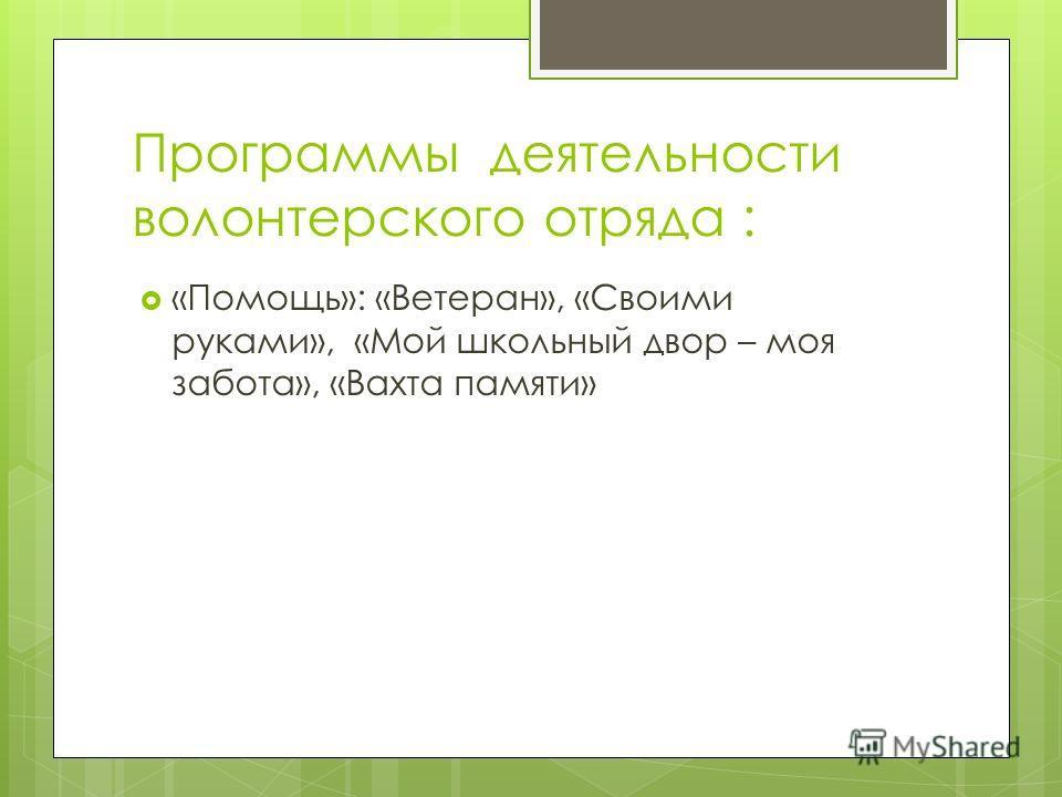 Программы деятельности волонтерского отряда : «Помощь»: «Ветеран», «Своими руками», «Мой школьный двор – моя забота», «Вахта памяти»