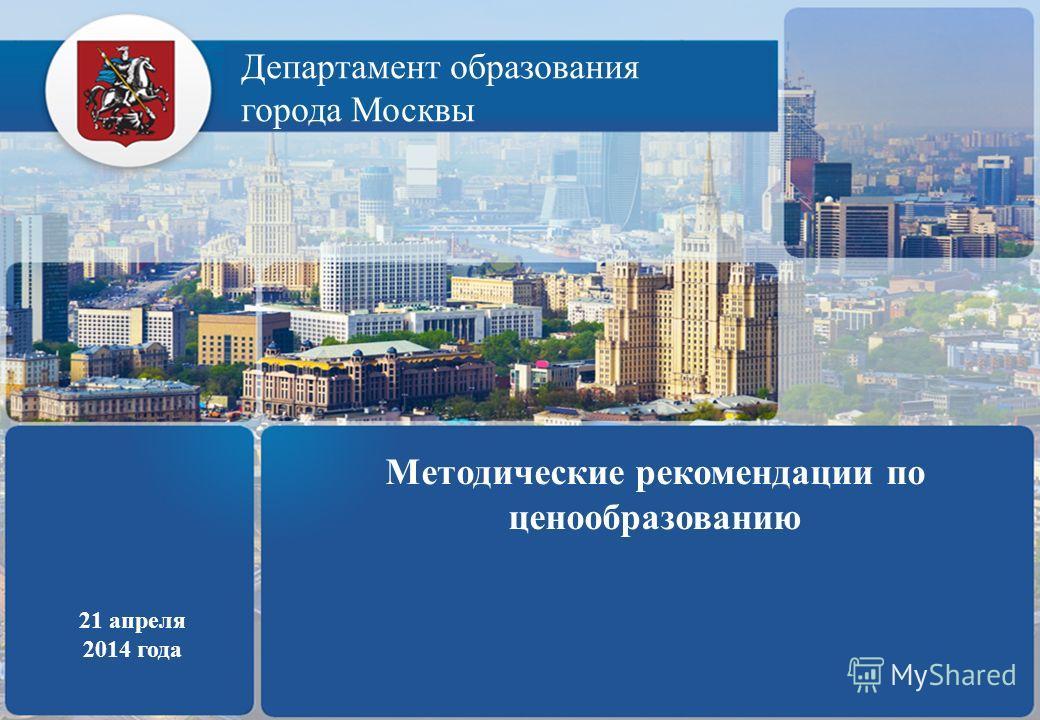 Департамент образования города Москвы 21 апреля 2014 года Методические рекомендации по ценообразованию