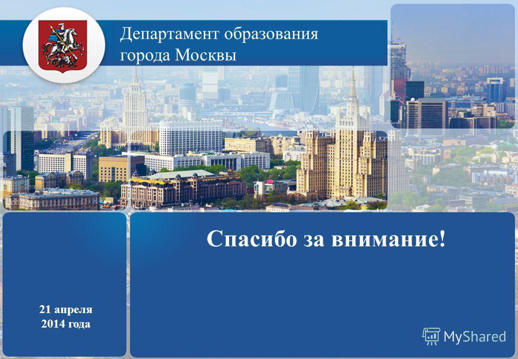 Департамент образования города Москвы 21 апреля 2014 года Спасибо за внимание!