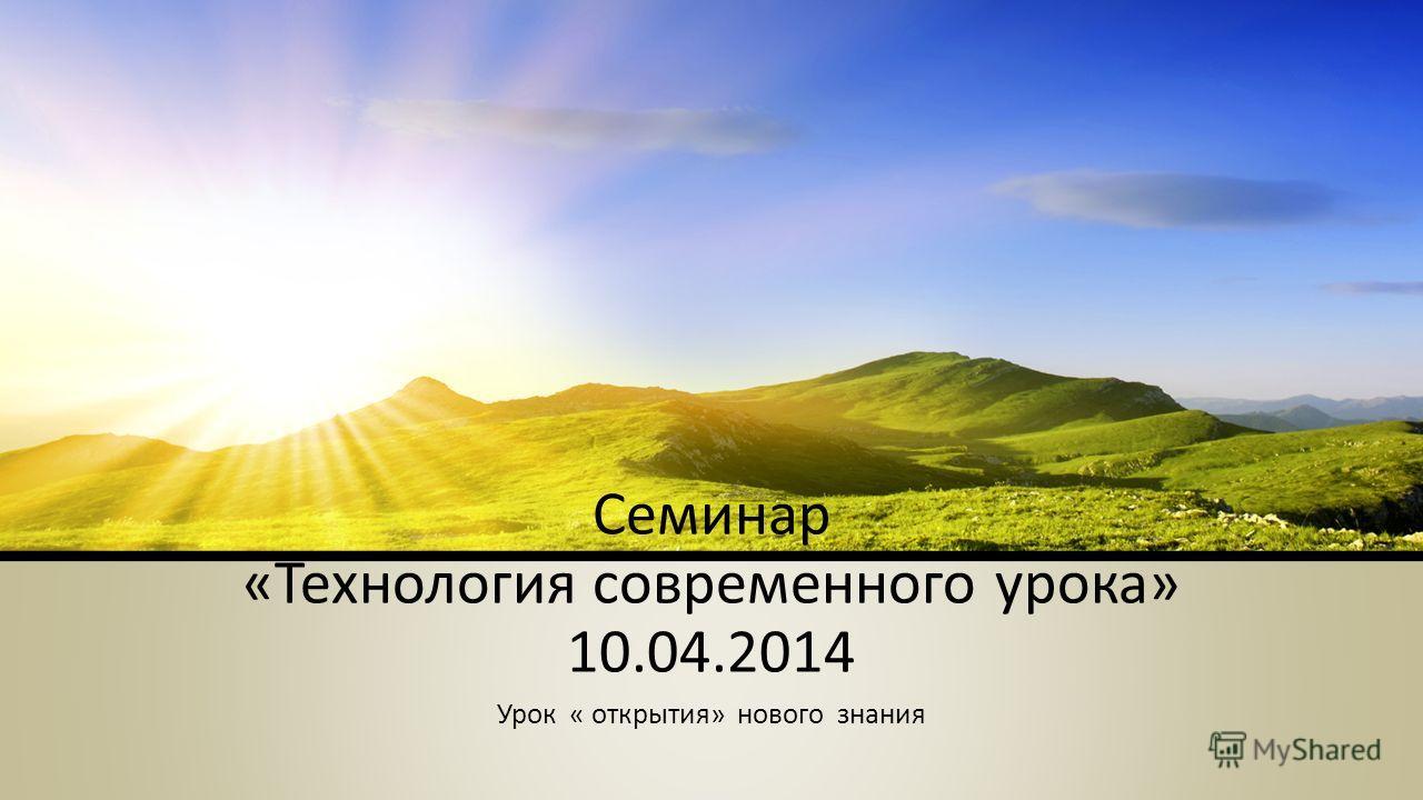Семинар «Технология современного урока» 10.04.2014 Урок « открытия» нового знания