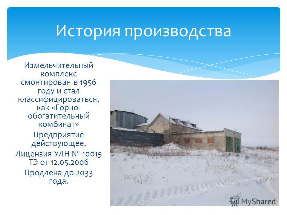 Измельчительный комплекс смонтирован в 1956 году и стал классифицироваться, как «Горно- обогатительный комбинат» Предприятие действующее. Лицензия УЛН 10015 ТЭ от 12.05.2006 Продлена до 2033 года. История производства