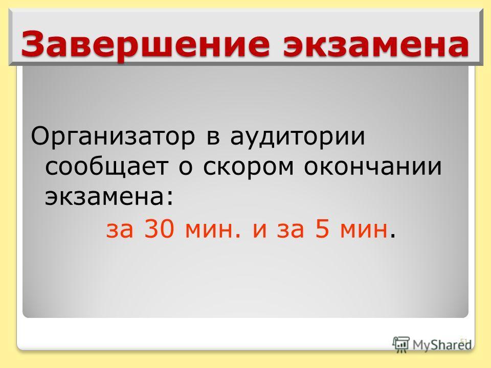 51 Завершение экзамена Организатор в аудитории сообщает о скором окончании экзамена: за 30 мин. и за 5 мин.