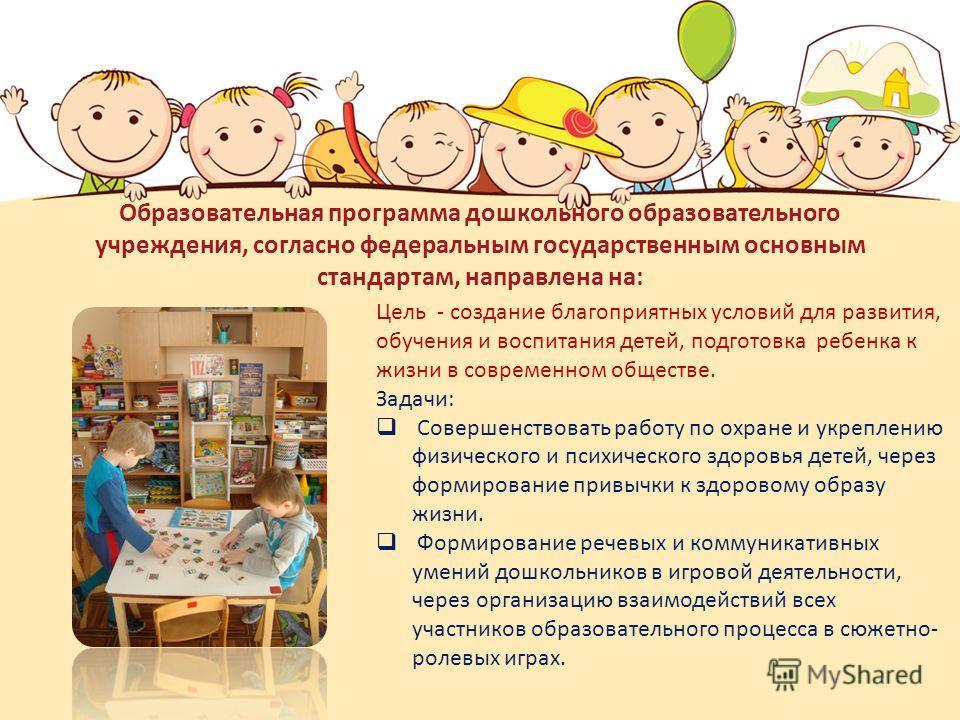 Образовательная программа дошкольного образовательного учреждения, согласно федеральным государственным основным стандартам, направлена на: Цель - создание благоприятных условий для развития, обучения и воспитания детей, подготовка ребенка к жизни в
