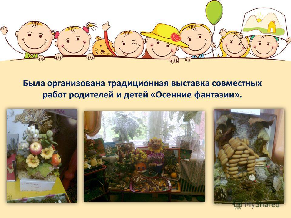 Была организована традиционная выставка совместных работ родителей и детей «Осенние фантазии».