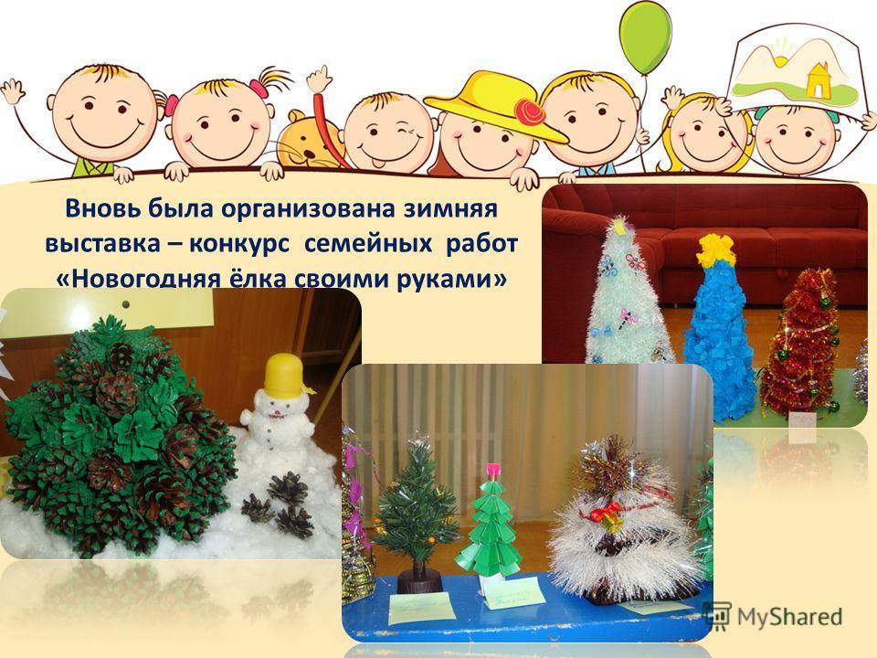 Вновь была организована зимняя выставка – конкурс семейных работ «Новогодняя ёлка своими руками»