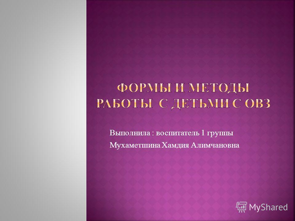 Выполнила : воспитатель 1 группы Мухаметшина Хамдия Алимчановна