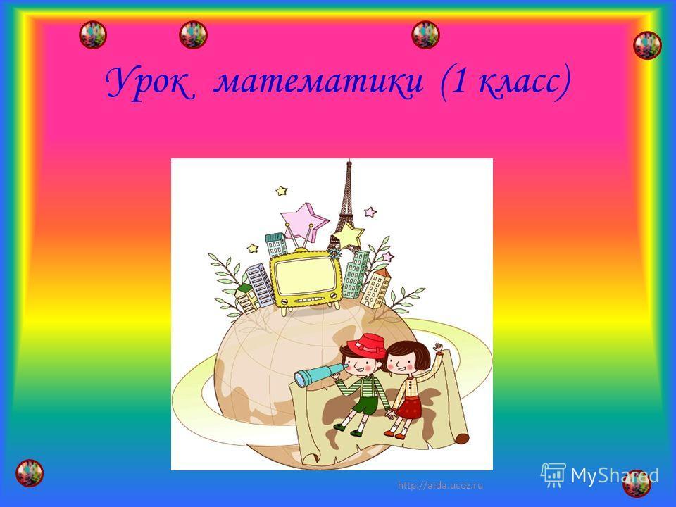 Урок математики (1 класс) 1 http://aida.ucoz.ru