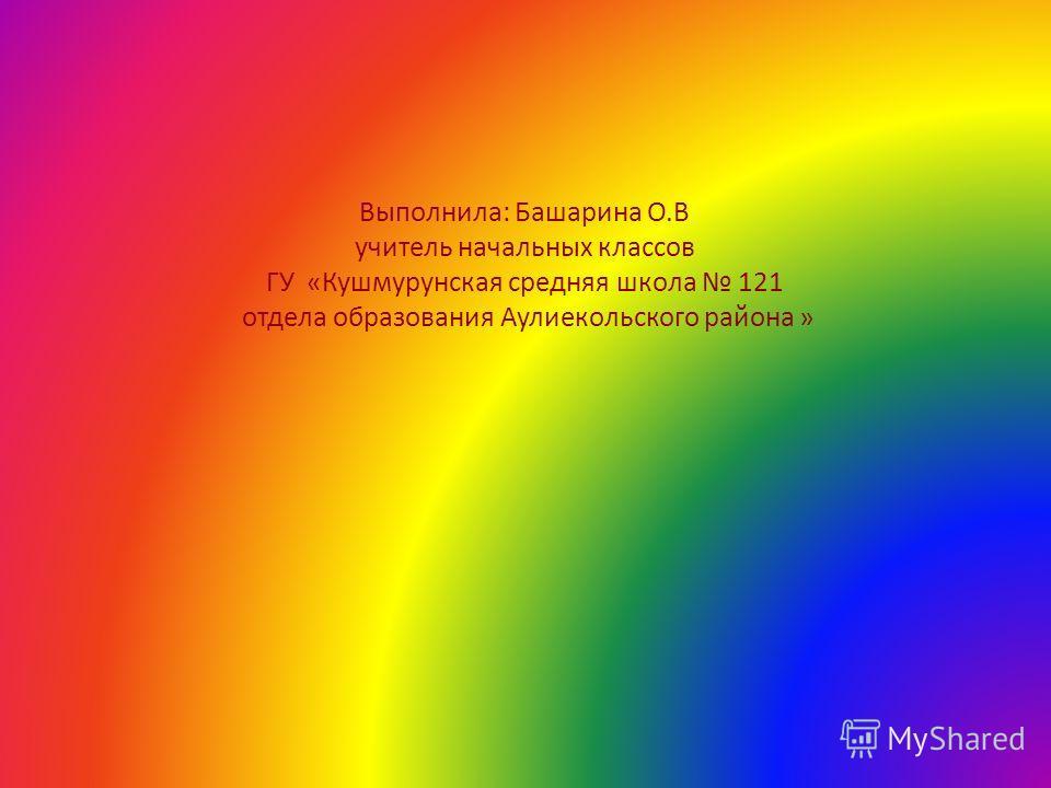 Выполнила: Башарина О.В учитель начальных классов ГУ «Кушмурунская средняя школа 121 отдела образования Аулиекольского района »