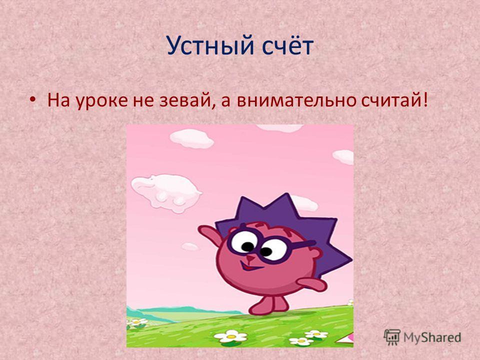 Устный счёт На уроке не зевай, а внимательно считай! http://aida.ucoz.ru3