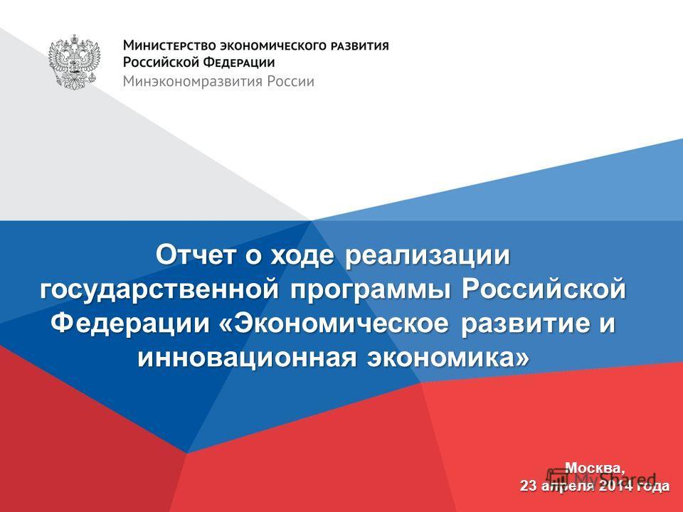 Отчет о ходе реализации государственной программы Российской Федерации «Экономическое развитие и инновационная экономика» Москва, 23 апреля 2014 года