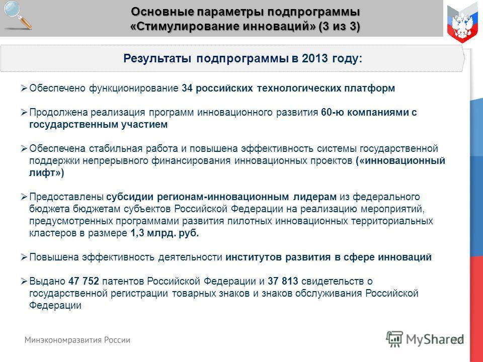 22 Основные параметры подпрограммы «Стимулирование инноваций» (3 из 3) Обеспечено функционирование 34 российских технологических платформ Продолжена реализация программ инновационного развития 60-ю компаниями с государственным участием Обеспечена ста