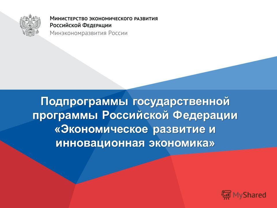 Подпрограммы государственной программы Российской Федерации «Экономическое развитие и инновационная экономика»