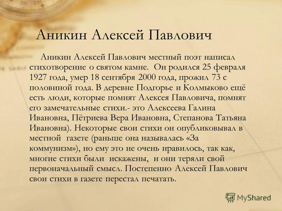 Аникин Алексей Павлович Аникин Алексей Павлович местный поэт написал стихотворение о святом камне. Он родился 25 февраля 1927 года, умер 18 сентября 2000 года, прожил 73 с половиной года. В деревне Подгорье и Колмыково ещё есть люди, которые помнят А