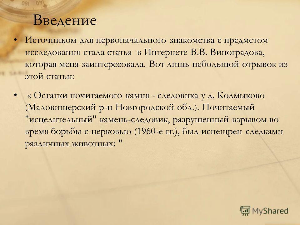Введение Источником для первоначального знакомства с предметом исследования стала статья в Интернете В.В. Виноградова, которая меня заинтересовала. Вот лишь небольшой отрывок из этой статьи: « Остатки почитаемого камня - следовика у д. Колмыково (Мал
