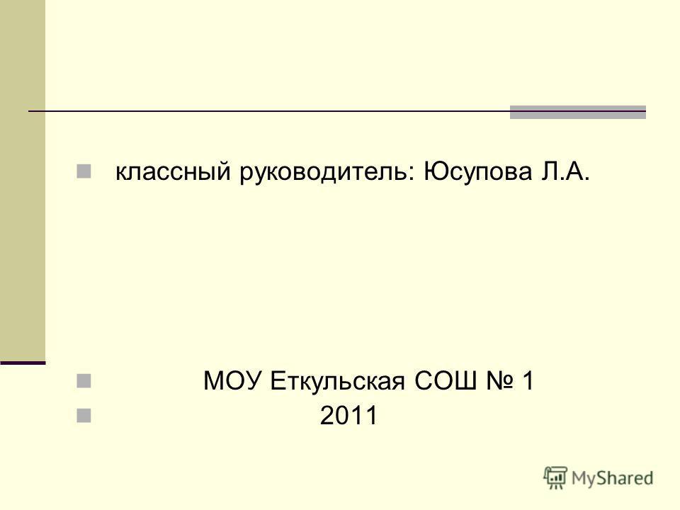 классный руководитель: Юсупова Л.А. МОУ Еткульская СОШ 1 2011