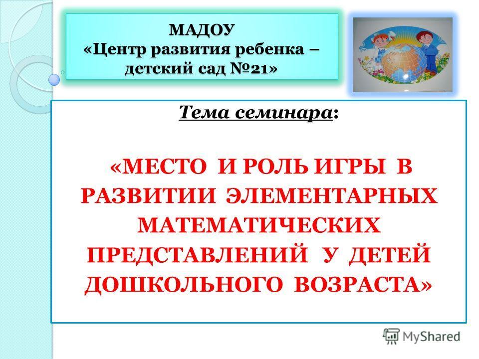 МАДОУ «Центр развития ребенка – детский сад 21» Тема семинара: «МЕСТО И РОЛЬ ИГРЫ В РАЗВИТИИ ЭЛЕМЕНТАРНЫХ МАТЕМАТИЧЕСКИХ ПРЕДСТАВЛЕНИЙ У ДЕТЕЙ ДОШКОЛЬНОГО ВОЗРАСТА»