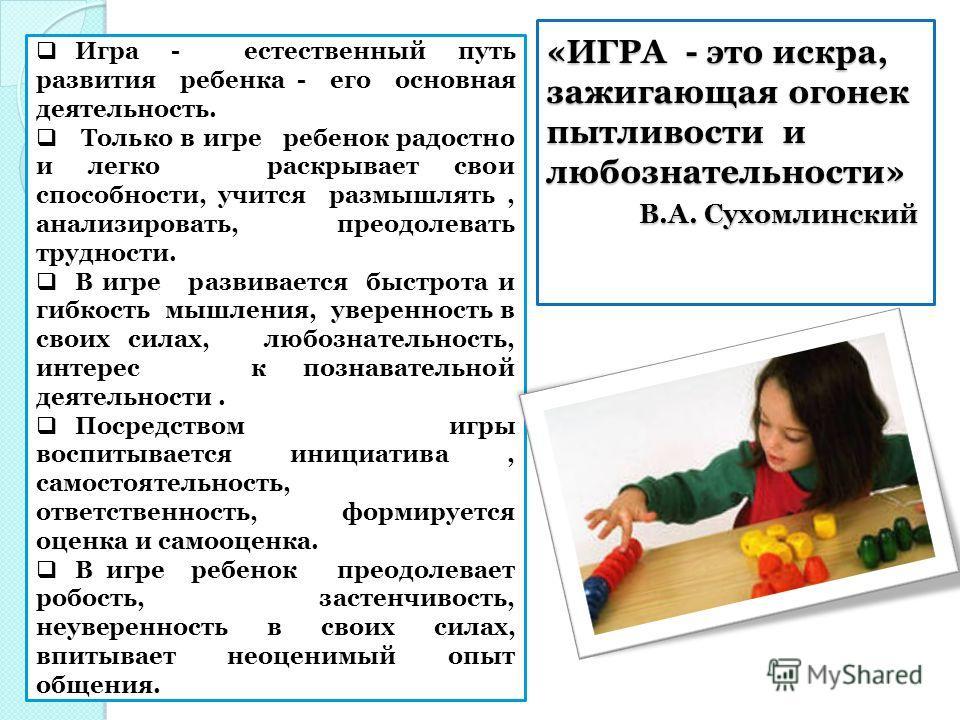 «ИГРА - это искра, зажигающая огонек пытливости и любознательности» В.А. Сухомлинский Игра - естественный путь развития ребенка - его основная деятельность. Только в игре ребенок радостно и легко раскрывает свои способности, учится размышлять, анализ