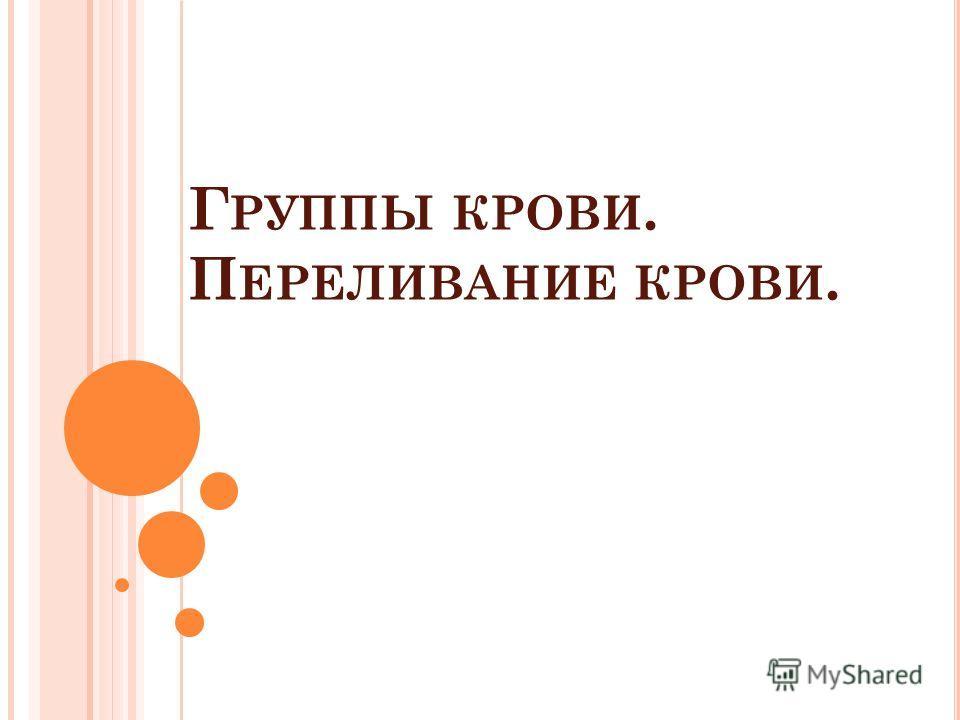 Г РУППЫ КРОВИ. П ЕРЕЛИВАНИЕ КРОВИ.