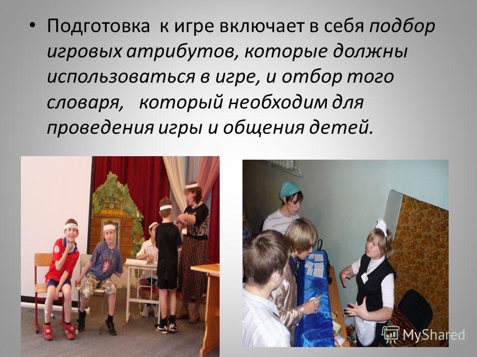 Подготовка к игре включает в себя подбор игровых атрибутов, которые должны использоваться в игре, и отбор того словаря, который необходим для проведения игры и общения детей.