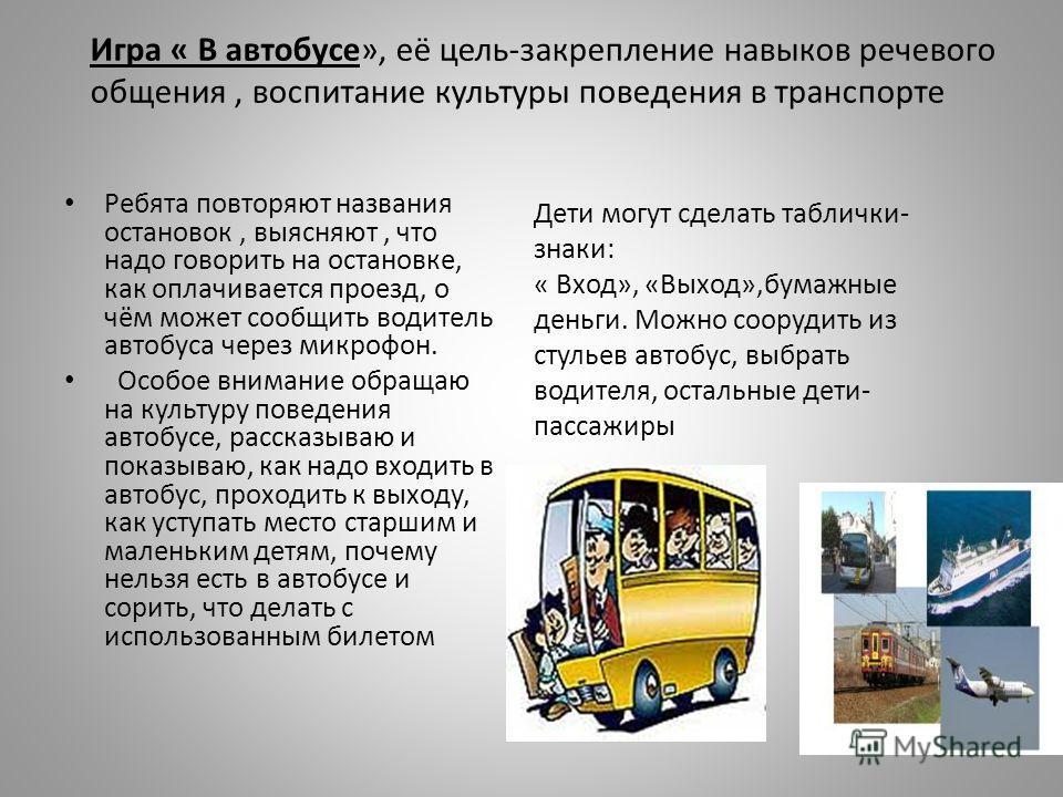 Ребята повторяют названия остановок, выясняют, что надо говорить на остановке, как оплачивается проезд, о чём может сообщить водитель автобуса через микрофон. Особое внимание обращаю на культуру поведения автобусе, рассказываю и показываю, как надо в