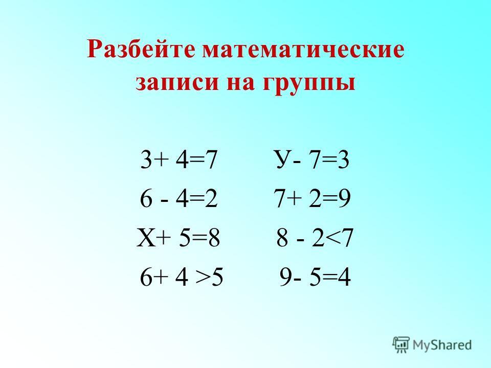 Разбейте математические записи на группы 3+ 4=7 У- 7=3 6 - 4=2 7+ 2=9 Х+ 5=8 8 - 25 9- 5=4