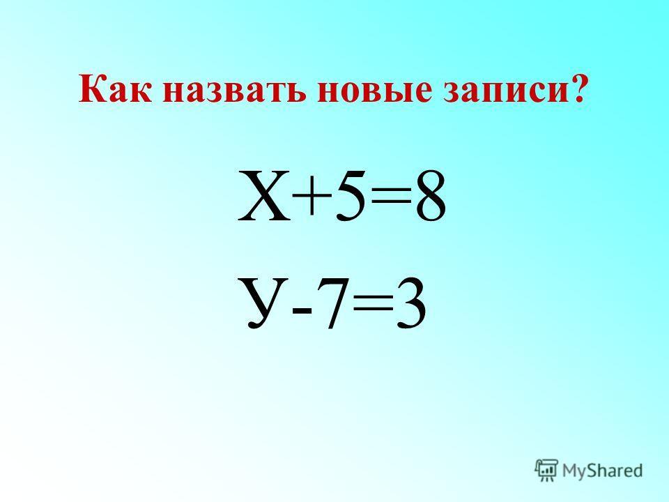 Как назвать новые записи? Х+5=8 У-7=3