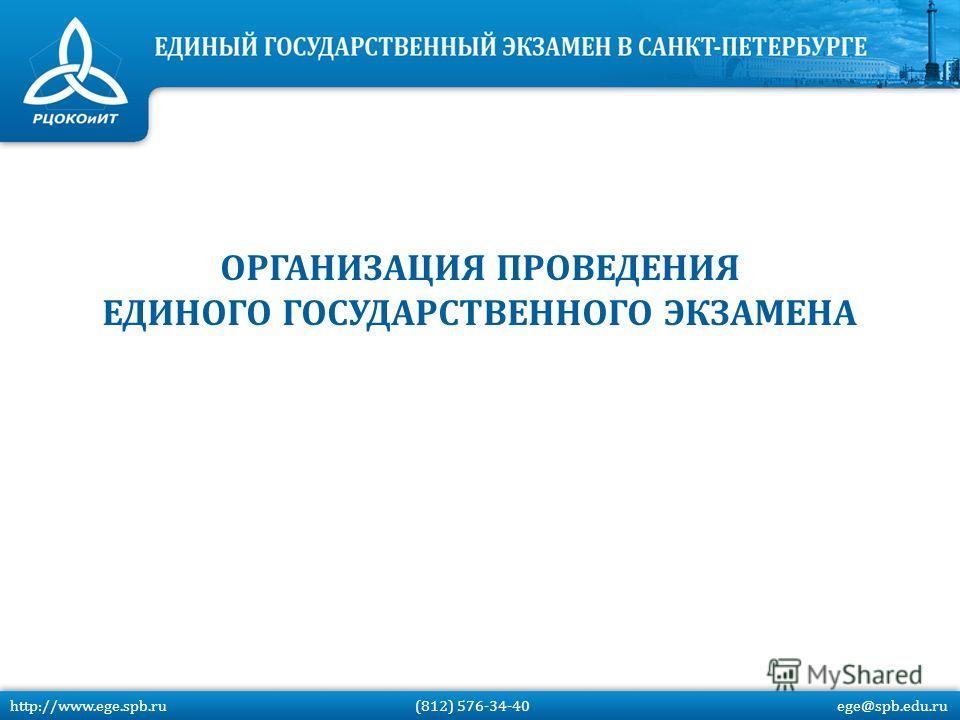 http://www.ege.spb.ru (812) 576-34-40 ege@spb.edu.ru ОРГАНИЗАЦИЯ ПРОВЕДЕНИЯ ЕДИНОГО ГОСУДАРСТВЕННОГО ЭКЗАМЕНА