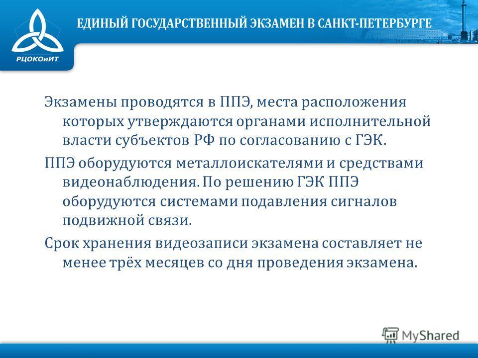 Экзамены проводятся в ППЭ, места расположения которых утверждаются органами исполнительной власти субъектов РФ по согласованию с ГЭК. ППЭ оборудуются металлоискателями и средствами видеонаблюдения. По решению ГЭК ППЭ оборудуются системами подавления