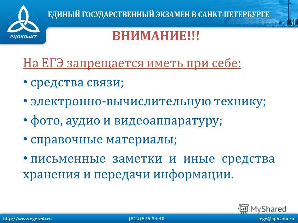На ЕГЭ запрещается иметь при себе: средства связи; электронно-вычислительную технику; фото, аудио и видеоаппаратуру; справочные материалы; письменные заметки и иные средства хранения и передачи информации. ВНИМАНИЕ!!! http://www.ege.spb.ru (812) 576-