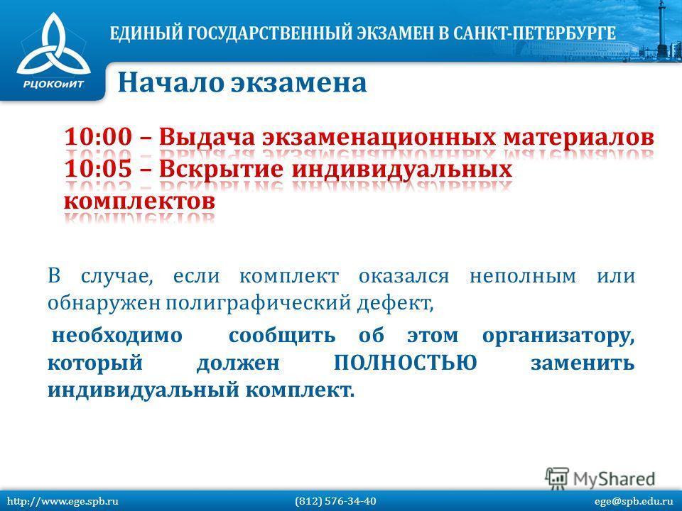 В случае, если комплект оказался неполным или обнаружен полиграфический дефект, необходимо сообщить об этом организатору, который должен ПОЛНОСТЬЮ заменить индивидуальный комплект. Начало экзамена http://www.ege.spb.ru (812) 576-34-40 ege@spb.edu.ru