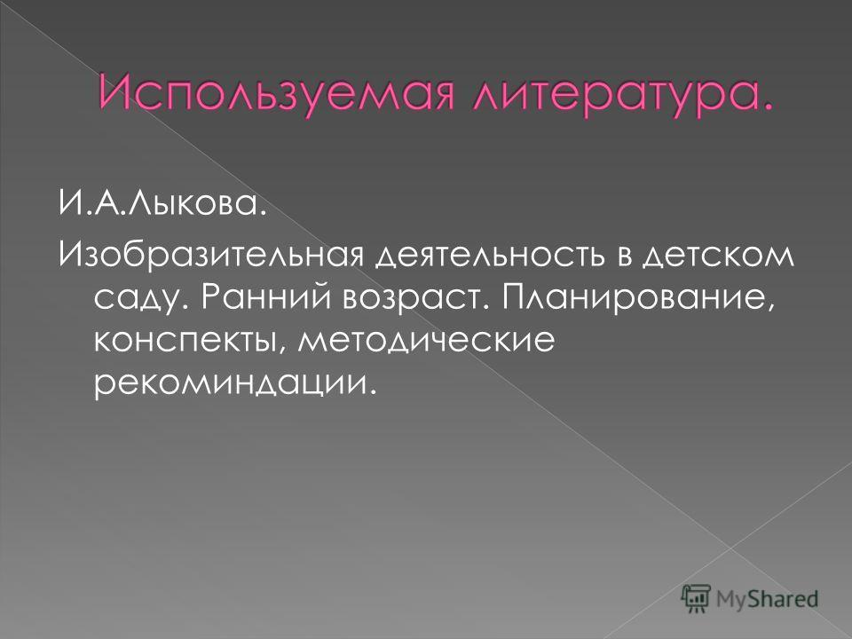 И.А.Лыкова. Изобразительная деятельность в детском саду. Ранний возраст. Планирование, конспекты, методические рекоминдации.