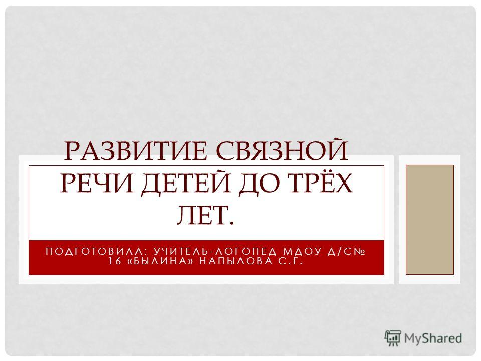 ПОДГОТОВИЛА: УЧИТЕЛЬ-ЛОГОПЕД МДОУ Д/С 16 «БЫЛИНА» НАПЫЛОВА С.Г. РАЗВИТИЕ СВЯЗНОЙ РЕЧИ ДЕТЕЙ ДО ТРЁХ ЛЕТ.