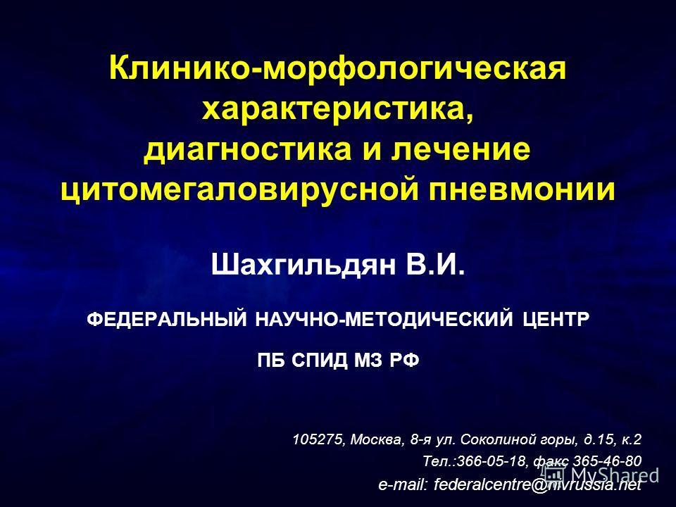 Клинико-морфологическая характеристика, диагностика и лечение цитомегаловирусной пневмонии Шахгильдян В.И. ФЕДЕРАЛЬНЫЙ НАУЧНО-МЕТОДИЧЕСКИЙ ЦЕНТР ПБ СПИД МЗ РФ 105275, Москва, 8-я ул. Соколиной горы, д.15, к.2 Тел.:366-05-18, факс 365-46-80 e-mail: fe