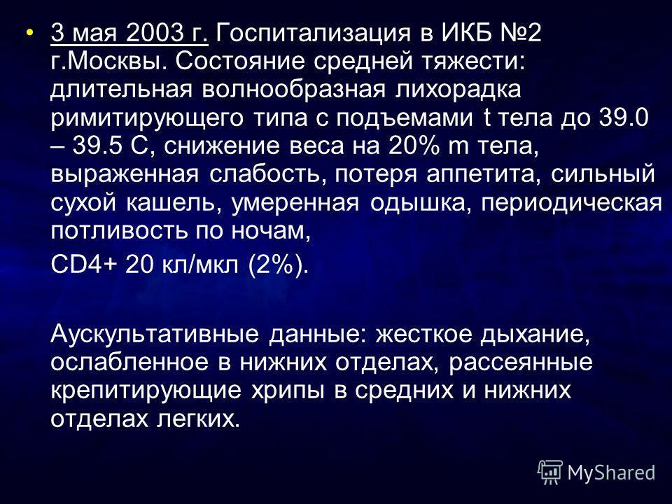 3 мая 2003 г. Госпитализация в ИКБ 2 г.Москвы. Состояние средней тяжести: длительная волнообразная лихорадка римитирующего типа с подъемами t тела до 39.0 – 39.5 С, снижение веса на 20% m тела, выраженная слабость, потеря аппетита, сильный сухой каше