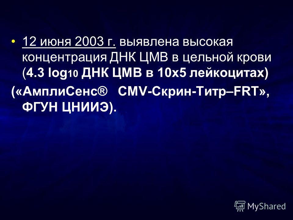 12 июня 2003 г. выявлена высокая концентрация ДНК ЦМВ в цельной крови (4.3 log 10 ДНК ЦМВ в 10х5 лейкоцитах) («АмплиСенс® CMV-Скрин-Титр–FRT», ФГУН ЦНИИЭ).