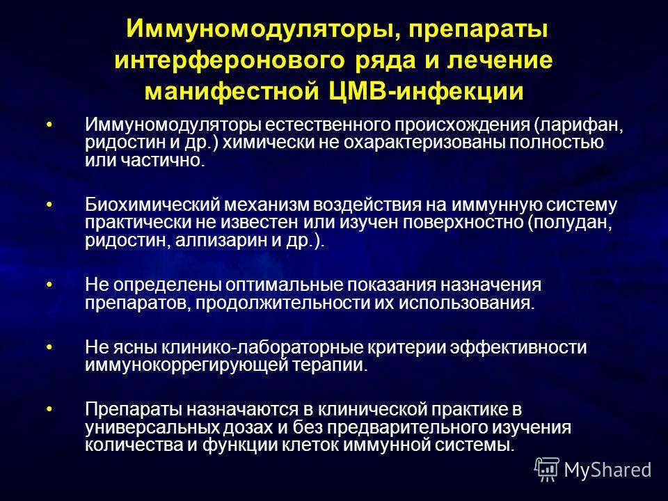 Иммуномодуляторы, препараты интерферонового ряда и лечение манифестной ЦМВ-инфекции Иммуномодуляторы естественного происхождения (ларифан, ридостин и др.) химически не охарактеризованы полностью или частично. Биохимический механизм воздействия на имм