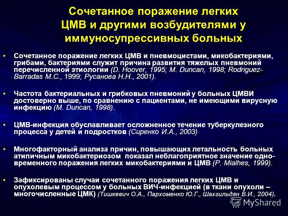 Сочетанное поражение легких ЦМВ и другими возбудителями у иммуносупрессивных больных Сочетанное поражение легких ЦМВ и пневмоцистами, микобактериями, грибами, бактериями служит причина развития тяжелых пневмоний перечисленной этиологии (D. Hoover, 19