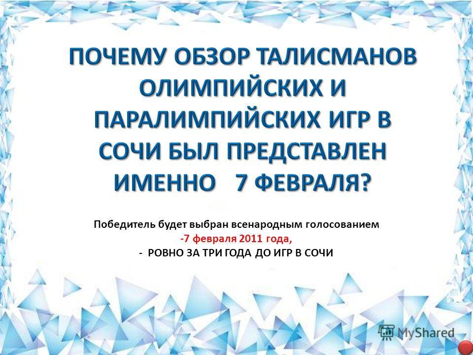 Победитель будет выбран всенародным голосованием -7 февраля 2011 года, - РОВНО ЗА ТРИ ГОДА ДО ИГР В СОЧИ