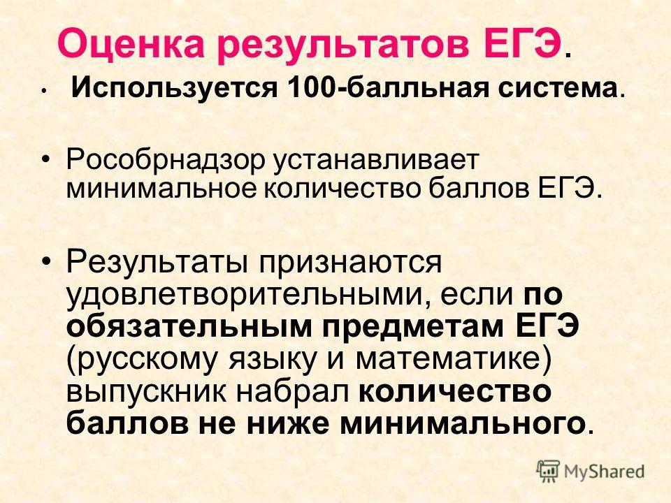 Оценка результатов ЕГЭ. Используется 100-балльная система. Рособрнадзор устанавливает минимальное количество баллов ЕГЭ. Результаты признаются удовлетворительными, если по обязательным предметам ЕГЭ (русскому языку и математике) выпускник набрал коли