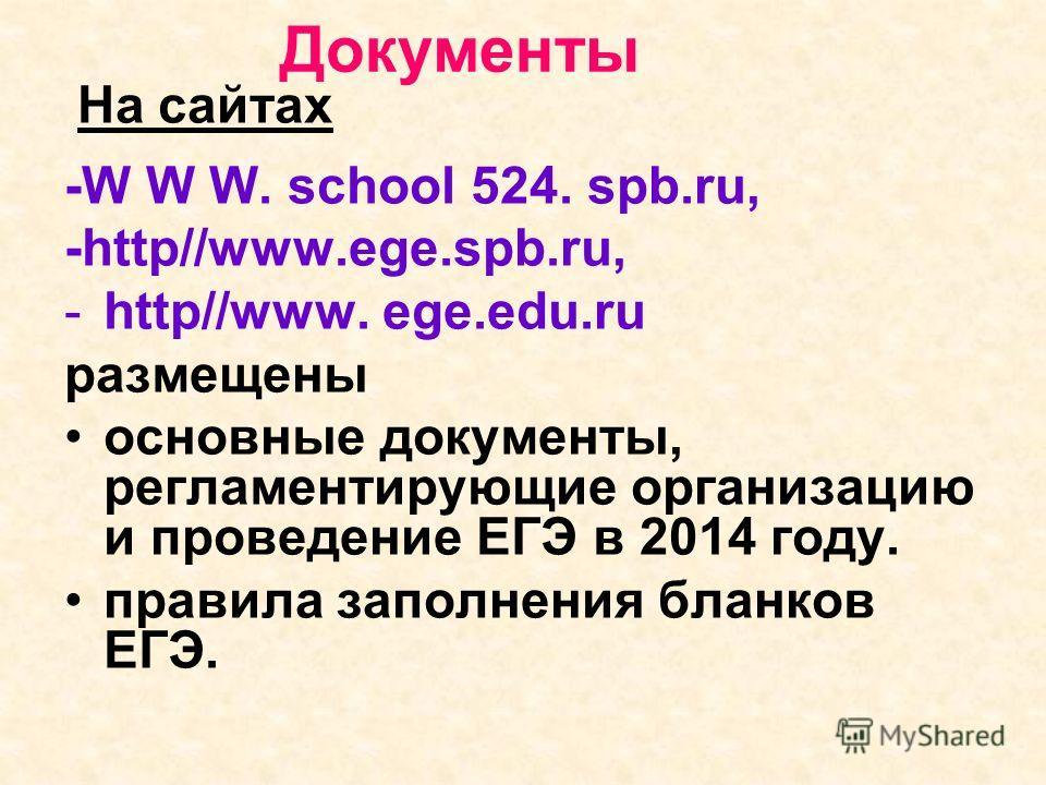 Документы На сайтах -W W W. school 524. spb.ru, -http//www.ege.spb.ru, -http//www. ege.edu.ru размещены основные документы, регламентирующие организацию и проведение ЕГЭ в 2014 году. правила заполнения бланков ЕГЭ.