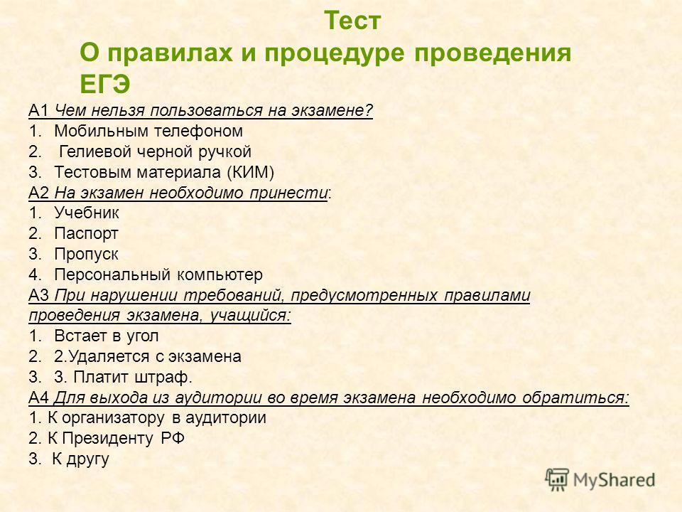 Тест О правилах и процедуре проведения ЕГЭ А1 Чем нельзя пользоваться на экзамене? 1.Мобильным телефоном 2. Гелиевой черной ручкой 3.Тестовым материала (КИМ) А2 На экзамен необходимо принести: 1.Учебник 2.Паспорт 3.Пропуск 4.Персональный компьютер А3