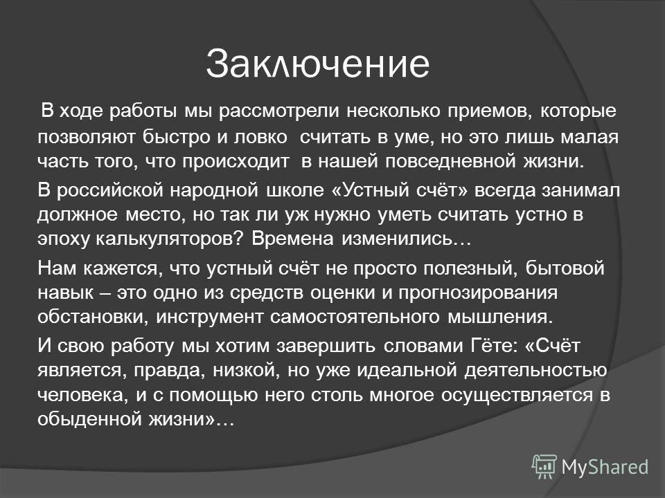 Заключение В ходе работы мы рассмотрели несколько приемов, которые позволяют быстро и ловко считать в уме, но это лишь малая часть того, что происходит в нашей повседневной жизни. В российской народной школе «Устный счёт» всегда занимал должное место