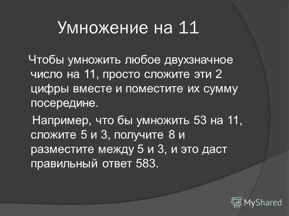 Умножение на 11 Чтобы умножить любое двухзначное число на 11, просто сложите эти 2 цифры вместе и поместите их сумму посередине. Например, что бы умножить 53 на 11, сложите 5 и 3, получите 8 и разместите между 5 и 3, и это даст правильный ответ 583.
