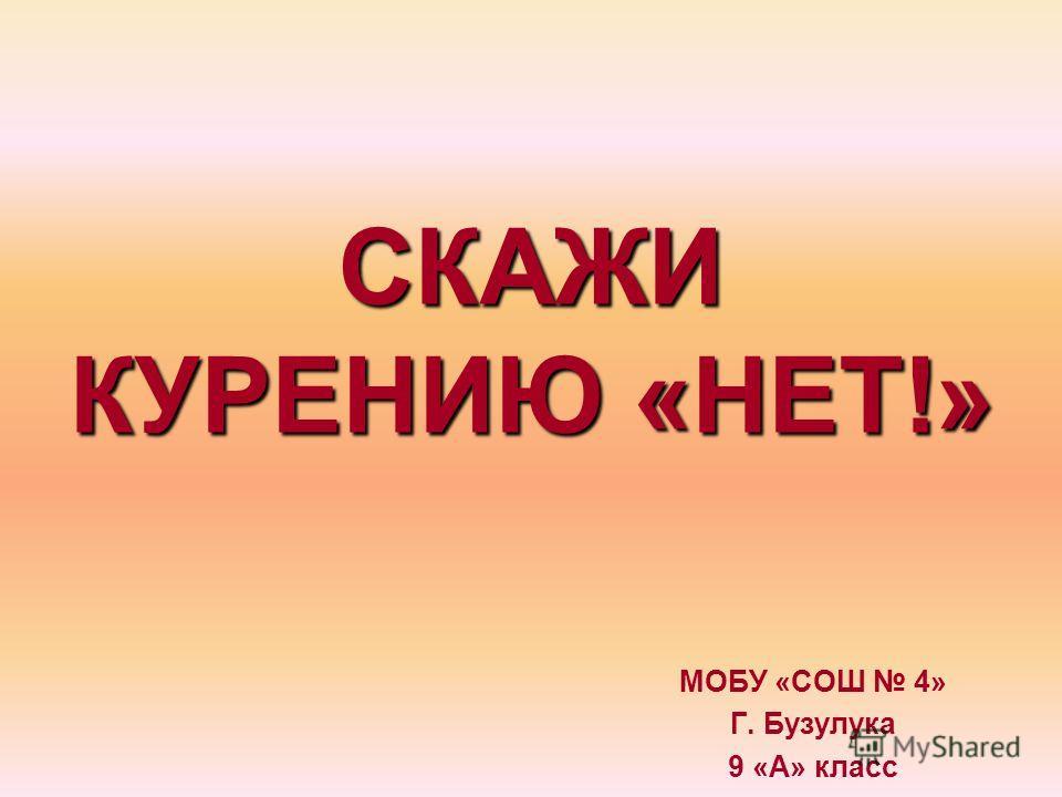 СКАЖИ КУРЕНИЮ «НЕТ!» МОБУ «СОШ 4» Г. Бузулука 9 «А» класс